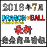 2018年7月 ドラゴンボール 最新発売商品情報