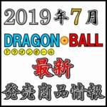 2019年7月 ドラゴンボール 新作 発売商品情報